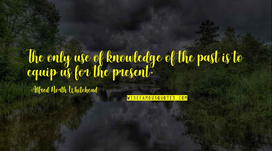 Knowledge Of The Past Quotes By Alfred North Whitehead: The only use of knowledge of the past