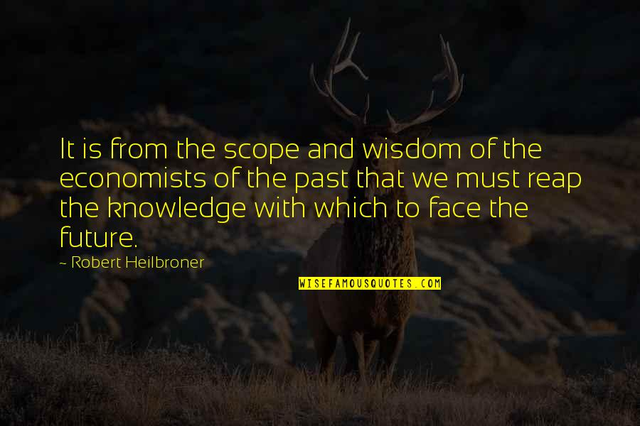 Knowledge Of The Past Quotes By Robert Heilbroner: It is from the scope and wisdom of