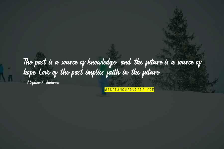 Knowledge Of The Past Quotes By Stephen E. Ambrose: The past is a source of knowledge, and