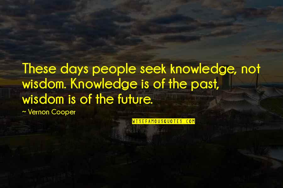 Knowledge Of The Past Quotes By Vernon Cooper: These days people seek knowledge, not wisdom. Knowledge