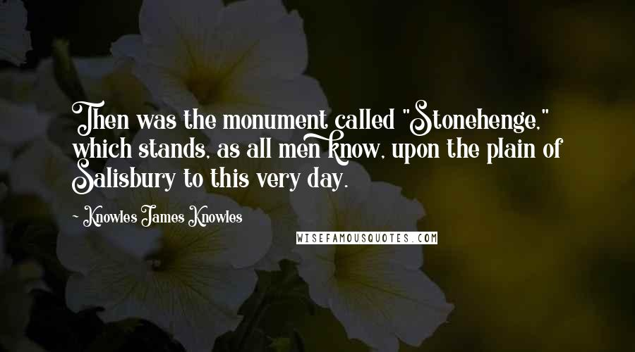 "Knowles James Knowles quotes: Then was the monument called ""Stonehenge,"" which stands, as all men know, upon the plain of Salisbury to this very day."