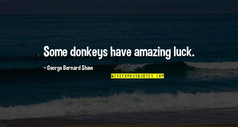 Knuckle Dragger Quotes By George Bernard Shaw: Some donkeys have amazing luck.