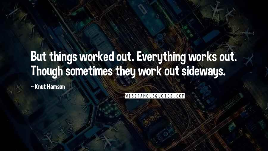 Knut Hamsun quotes: But things worked out. Everything works out. Though sometimes they work out sideways.
