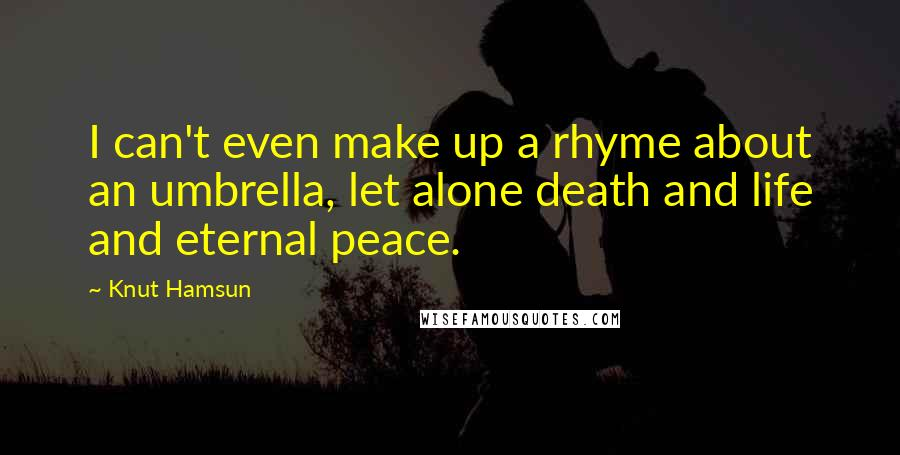 Knut Hamsun quotes: I can't even make up a rhyme about an umbrella, let alone death and life and eternal peace.