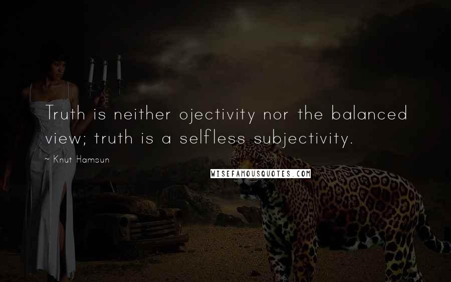 Knut Hamsun quotes: Truth is neither ojectivity nor the balanced view; truth is a selfless subjectivity.