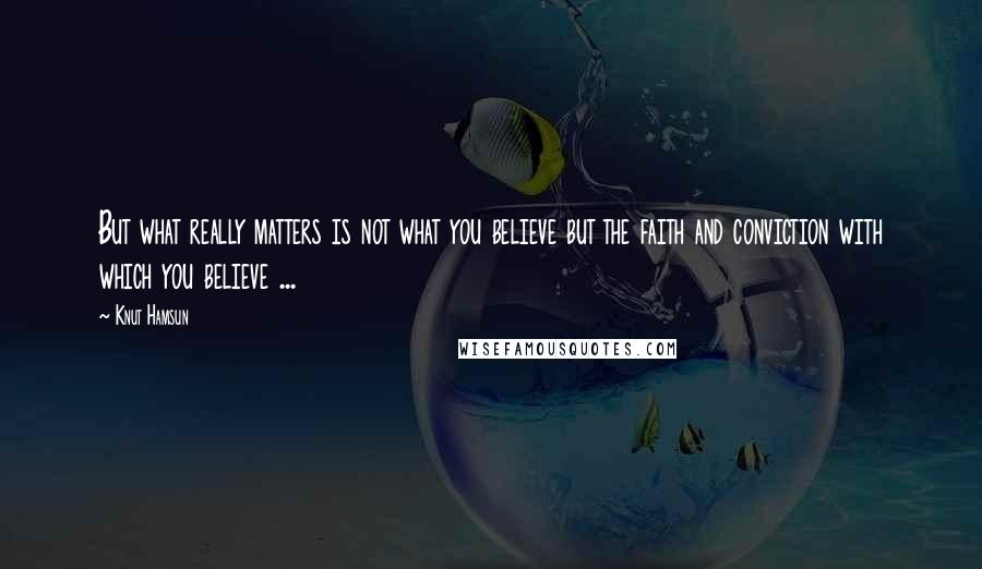 Knut Hamsun quotes: But what really matters is not what you believe but the faith and conviction with which you believe ...