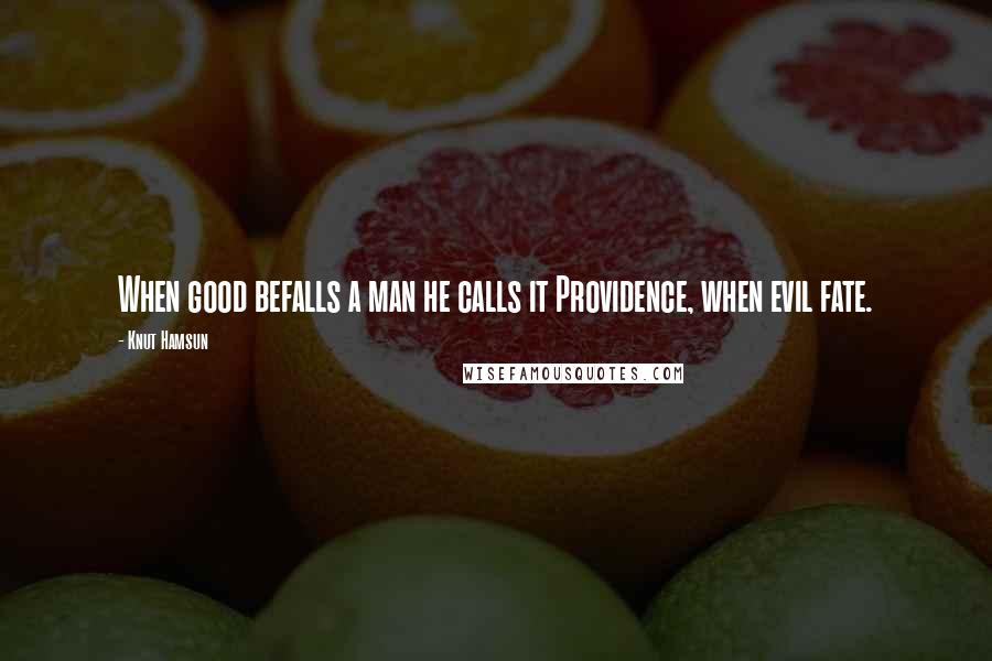 Knut Hamsun quotes: When good befalls a man he calls it Providence, when evil fate.
