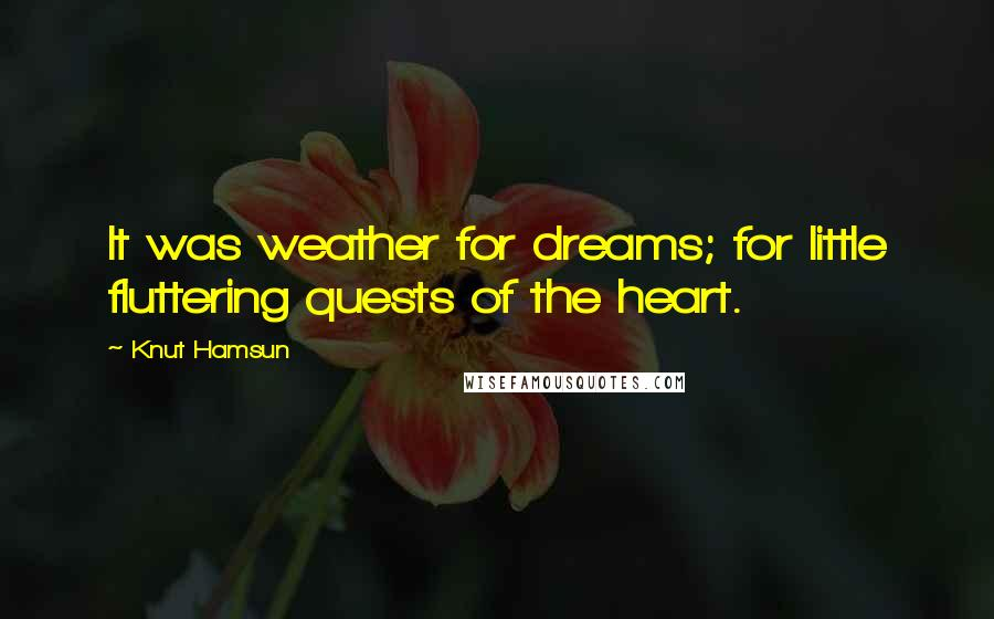 Knut Hamsun quotes: It was weather for dreams; for little fluttering quests of the heart.