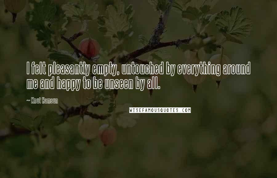 Knut Hamsun quotes: I felt pleasantly empty, untouched by everything around me and happy to be unseen by all.