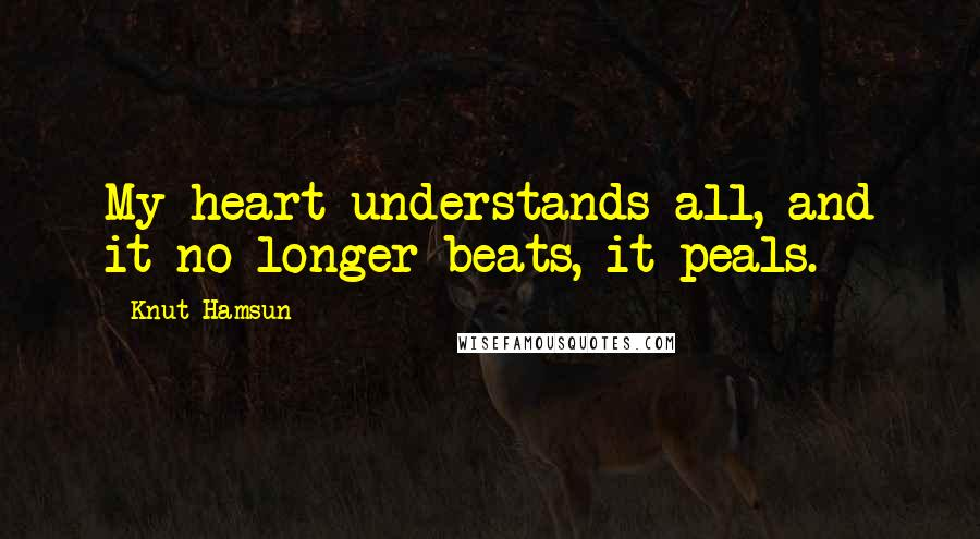 Knut Hamsun quotes: My heart understands all, and it no longer beats, it peals.