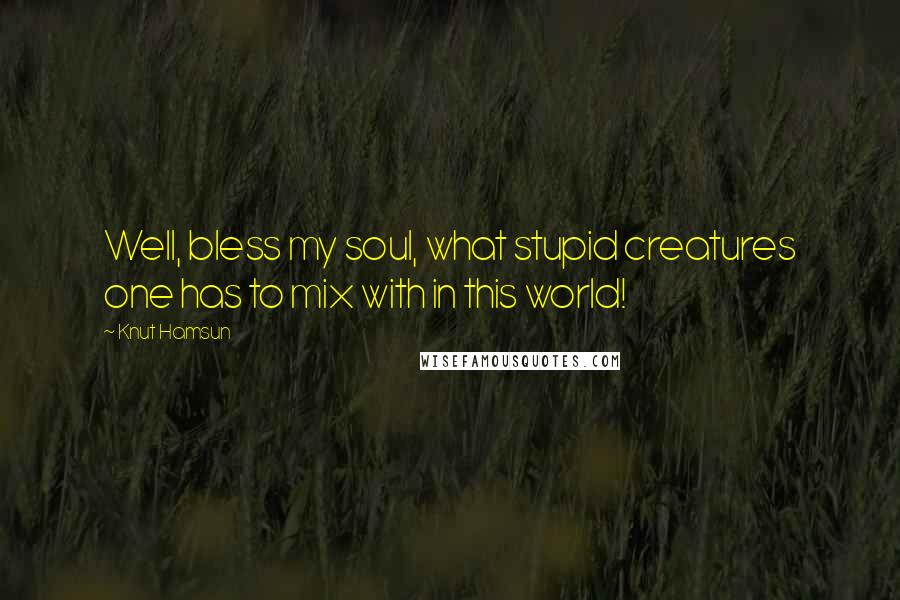 Knut Hamsun quotes: Well, bless my soul, what stupid creatures one has to mix with in this world!