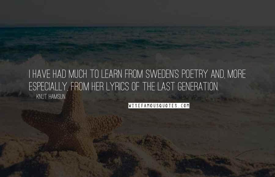 Knut Hamsun quotes: I have had much to learn from Sweden's poetry and, more especially, from her lyrics of the last generation.