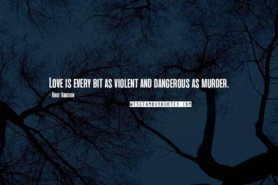Knut Hamsun quotes: Love is every bit as violent and dangerous as murder.