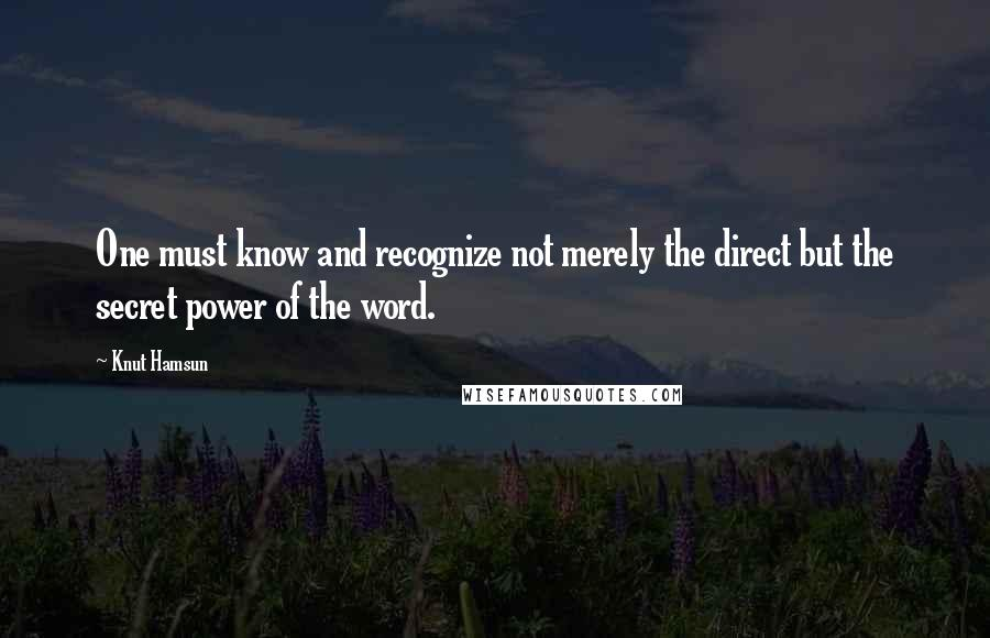 Knut Hamsun quotes: One must know and recognize not merely the direct but the secret power of the word.