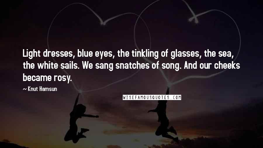 Knut Hamsun quotes: Light dresses, blue eyes, the tinkling of glasses, the sea, the white sails. We sang snatches of song. And our cheeks became rosy.