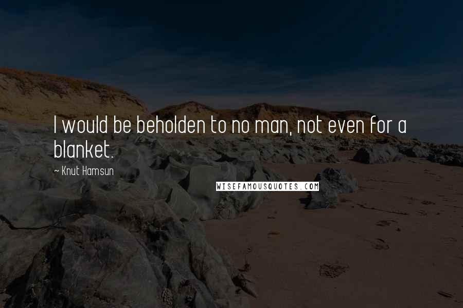Knut Hamsun quotes: I would be beholden to no man, not even for a blanket.