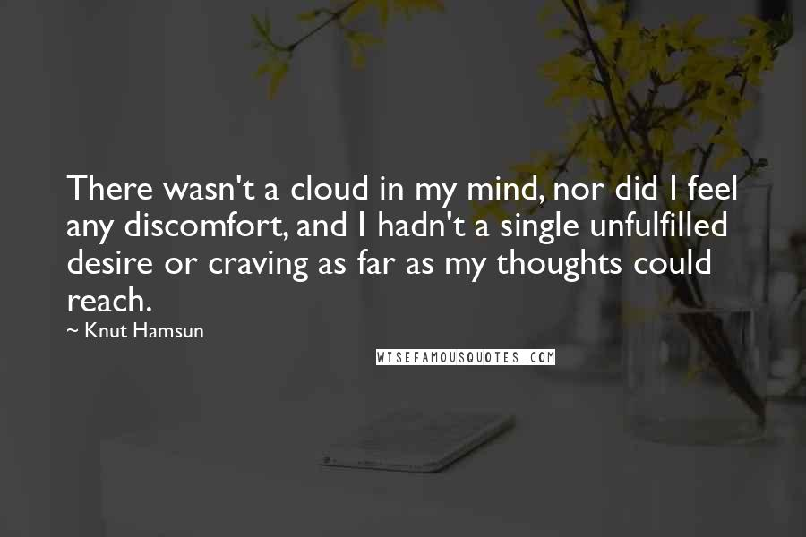 Knut Hamsun quotes: There wasn't a cloud in my mind, nor did I feel any discomfort, and I hadn't a single unfulfilled desire or craving as far as my thoughts could reach.