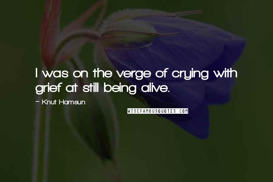 Knut Hamsun quotes: I was on the verge of crying with grief at still being alive.