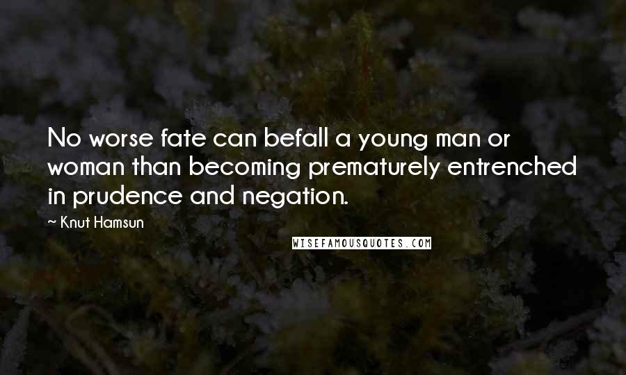Knut Hamsun quotes: No worse fate can befall a young man or woman than becoming prematurely entrenched in prudence and negation.