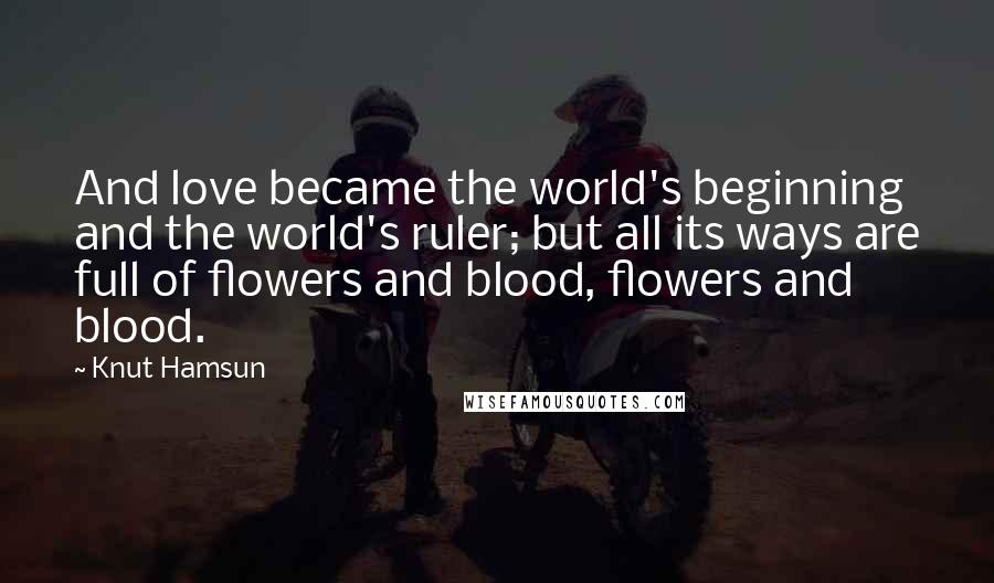 Knut Hamsun quotes: And love became the world's beginning and the world's ruler; but all its ways are full of flowers and blood, flowers and blood.