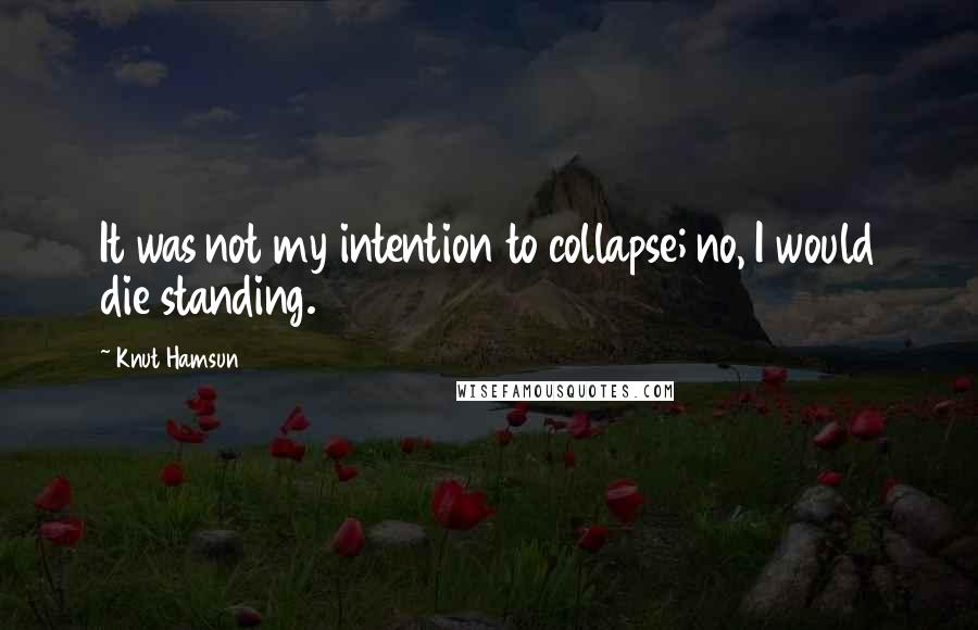 Knut Hamsun quotes: It was not my intention to collapse; no, I would die standing.