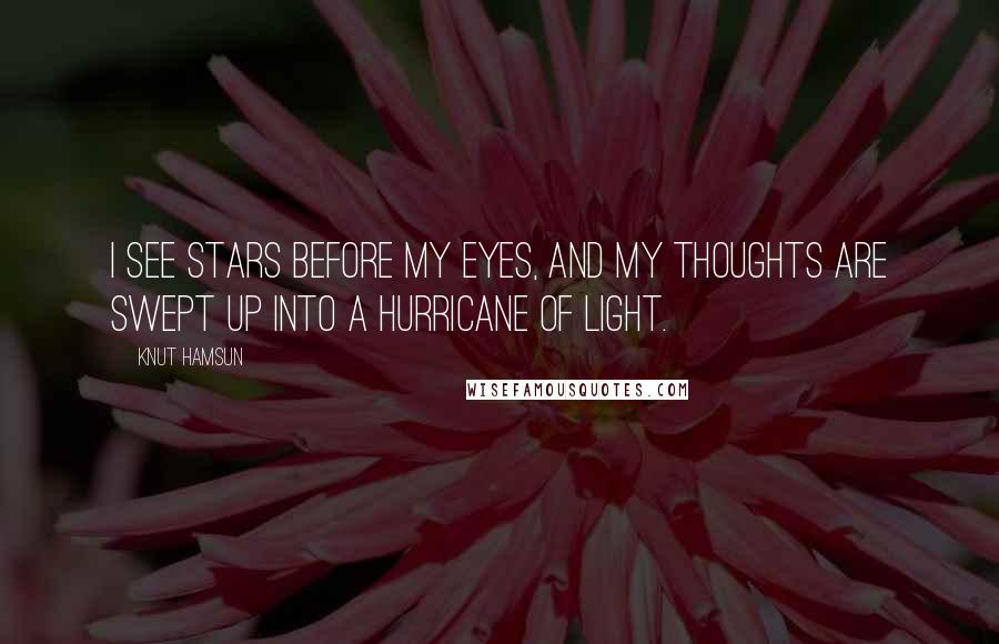 Knut Hamsun quotes: I see stars before my eyes, and my thoughts are swept up into a hurricane of light.