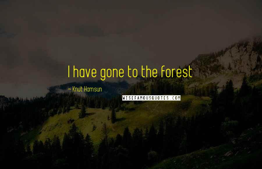 Knut Hamsun quotes: I have gone to the forest
