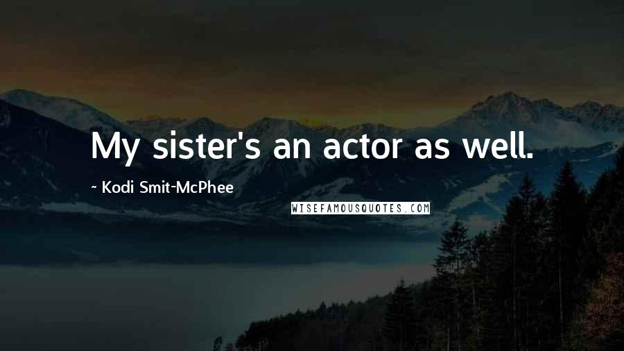 Kodi Smit-McPhee quotes: My sister's an actor as well.