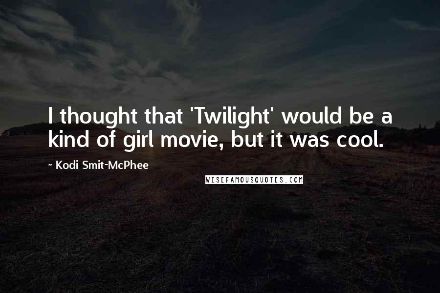 Kodi Smit-McPhee quotes: I thought that 'Twilight' would be a kind of girl movie, but it was cool.