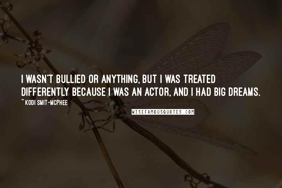 Kodi Smit-McPhee quotes: I wasn't bullied or anything, but I was treated differently because I was an actor, and I had big dreams.