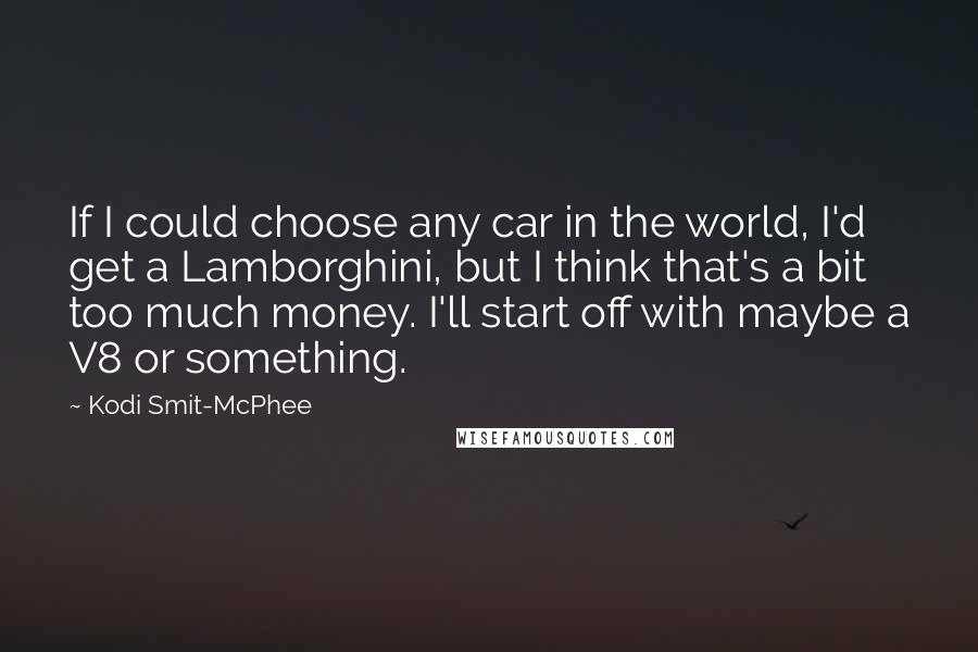 Kodi Smit-McPhee quotes: If I could choose any car in the world, I'd get a Lamborghini, but I think that's a bit too much money. I'll start off with maybe a V8 or