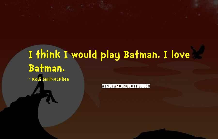 Kodi Smit-McPhee quotes: I think I would play Batman. I love Batman.