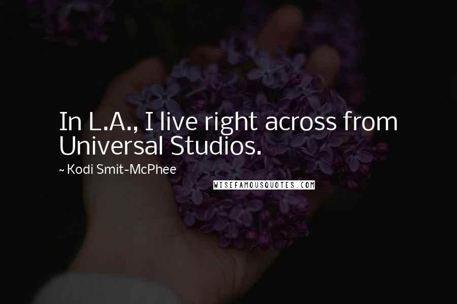 Kodi Smit-McPhee quotes: In L.A., I live right across from Universal Studios.