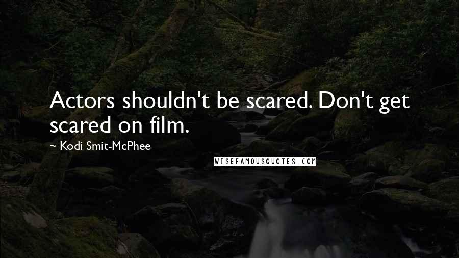 Kodi Smit-McPhee quotes: Actors shouldn't be scared. Don't get scared on film.