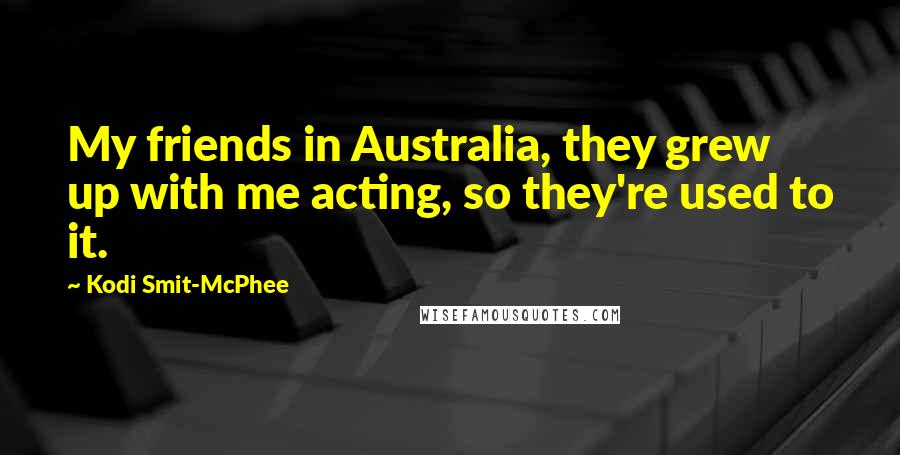 Kodi Smit-McPhee quotes: My friends in Australia, they grew up with me acting, so they're used to it.