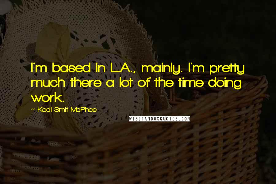 Kodi Smit-McPhee quotes: I'm based in L.A., mainly. I'm pretty much there a lot of the time doing work.