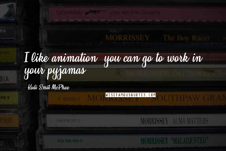 Kodi Smit-McPhee quotes: I like animation: you can go to work in your pyjamas.