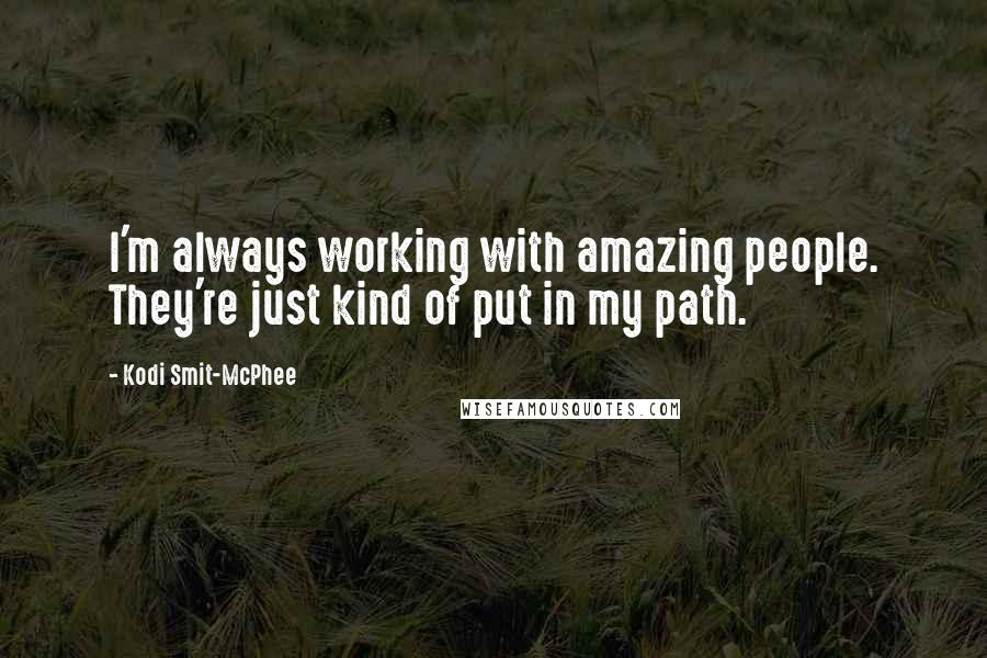 Kodi Smit-McPhee quotes: I'm always working with amazing people. They're just kind of put in my path.
