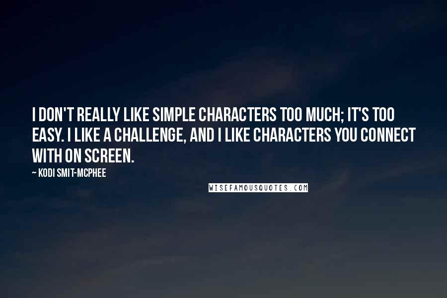 Kodi Smit-McPhee quotes: I don't really like simple characters too much; it's too easy. I like a challenge, and I like characters you connect with on screen.