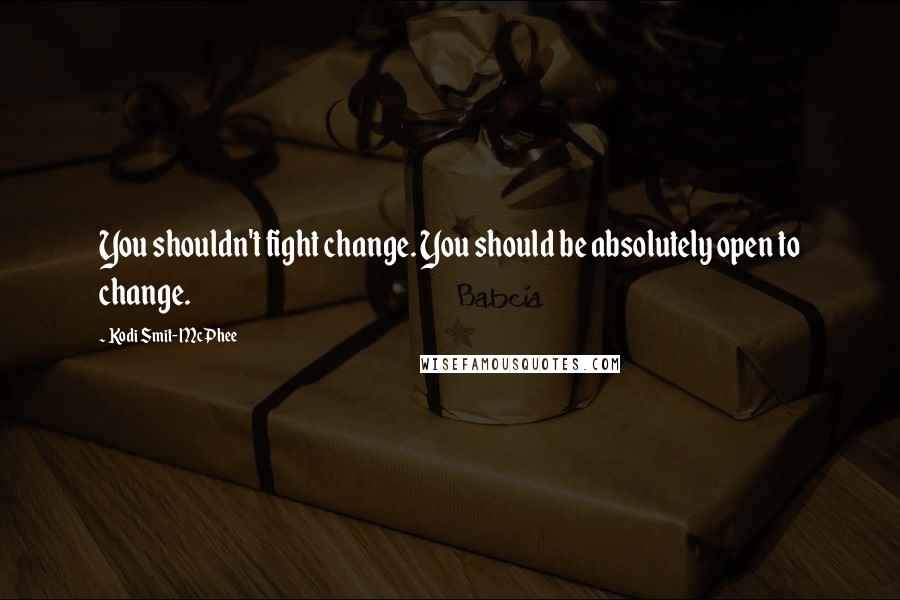 Kodi Smit-McPhee quotes: You shouldn't fight change. You should be absolutely open to change.