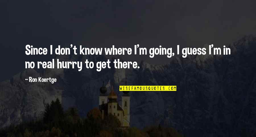 Koertge Quotes By Ron Koertge: Since I don't know where I'm going, I