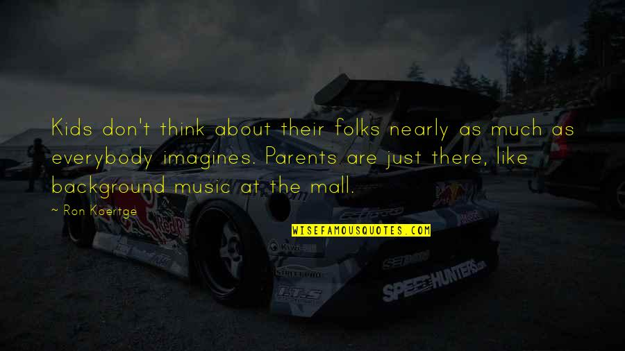 Koertge Quotes By Ron Koertge: Kids don't think about their folks nearly as
