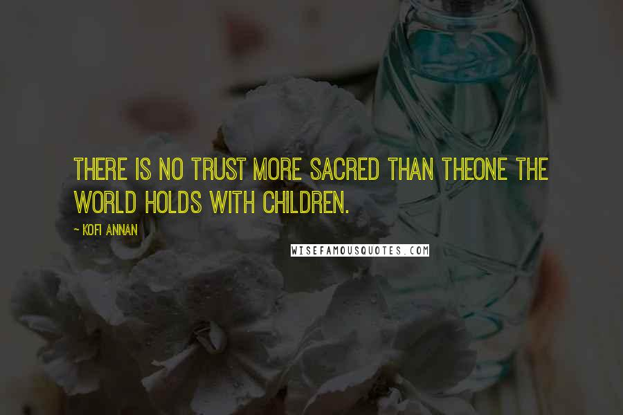 Kofi Annan quotes: There is no trust more sacred than theone the world holds with children.
