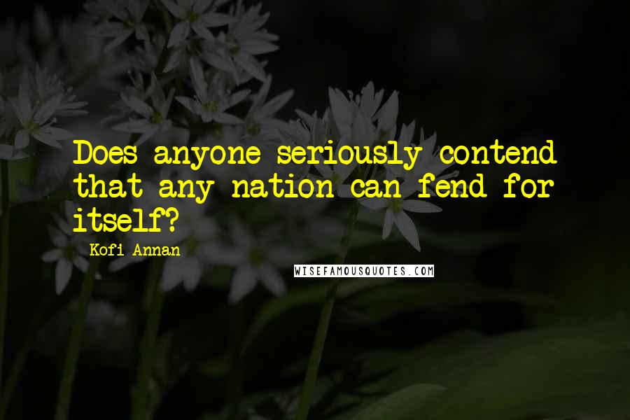 Kofi Annan quotes: Does anyone seriously contend that any nation can fend for itself?