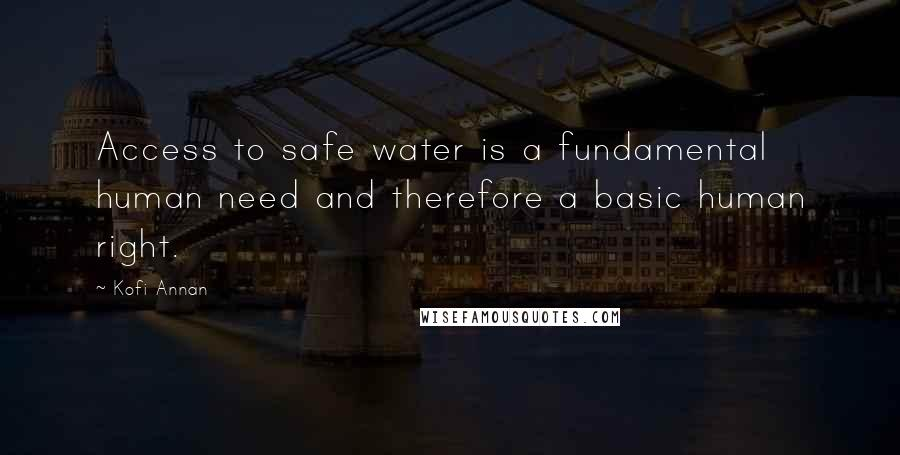 Kofi Annan quotes: Access to safe water is a fundamental human need and therefore a basic human right.