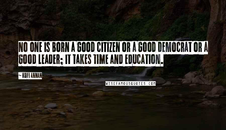 Kofi Annan quotes: No one is born a good citizen or a good democrat or a good leader; it takes time and education.