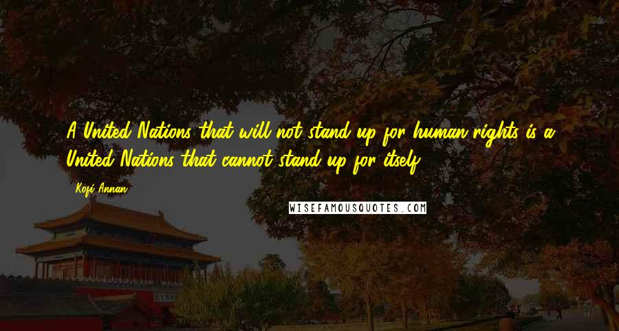 Kofi Annan quotes: A United Nations that will not stand up for human rights is a United Nations that cannot stand up for itself.