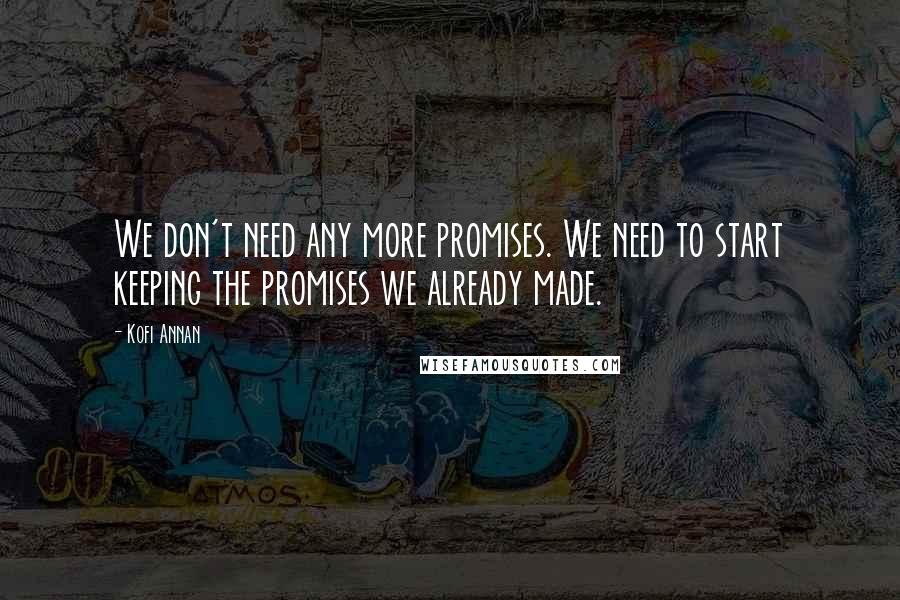 Kofi Annan quotes: We don't need any more promises. We need to start keeping the promises we already made.