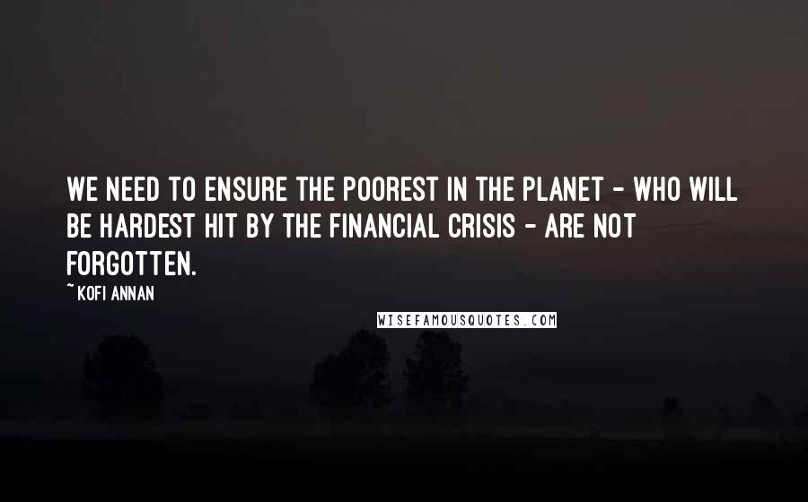 Kofi Annan quotes: We need to ensure the poorest in the planet - who will be hardest hit by the financial crisis - are not forgotten.