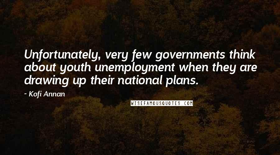 Kofi Annan quotes: Unfortunately, very few governments think about youth unemployment when they are drawing up their national plans.